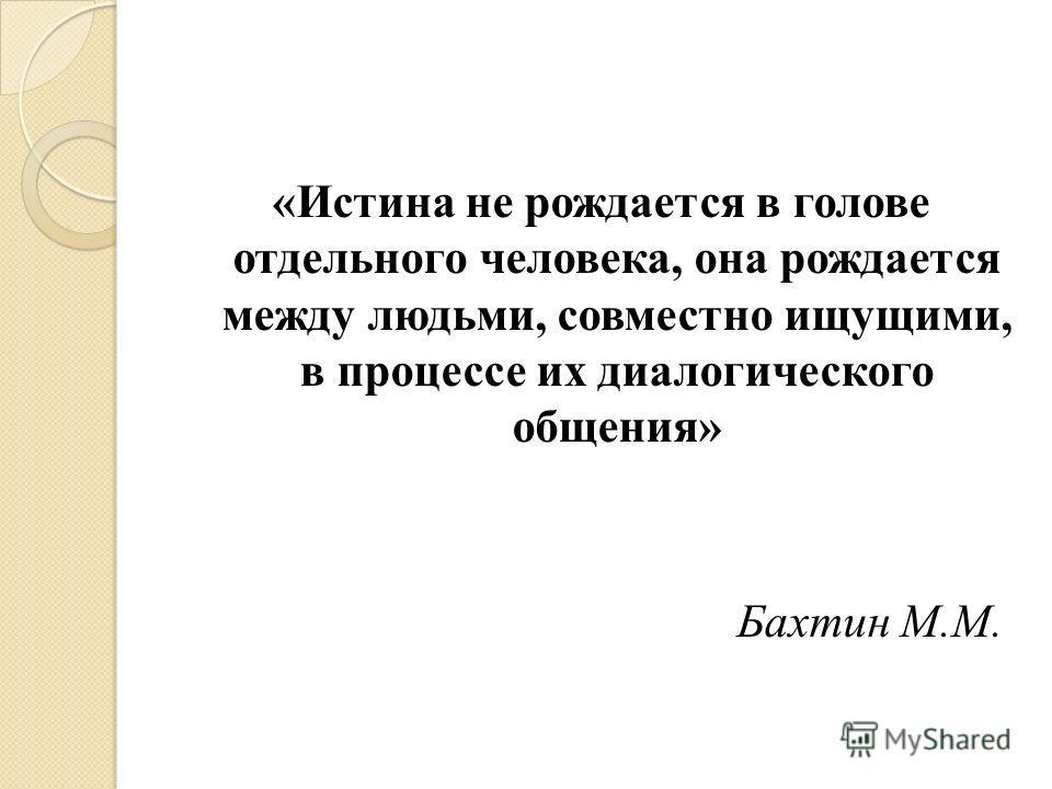 «Истина не рождается в голове отдельного человека, она рождается между людьми, совместно ищущими, в процессе их диалогического общения» Бахтин М.М.