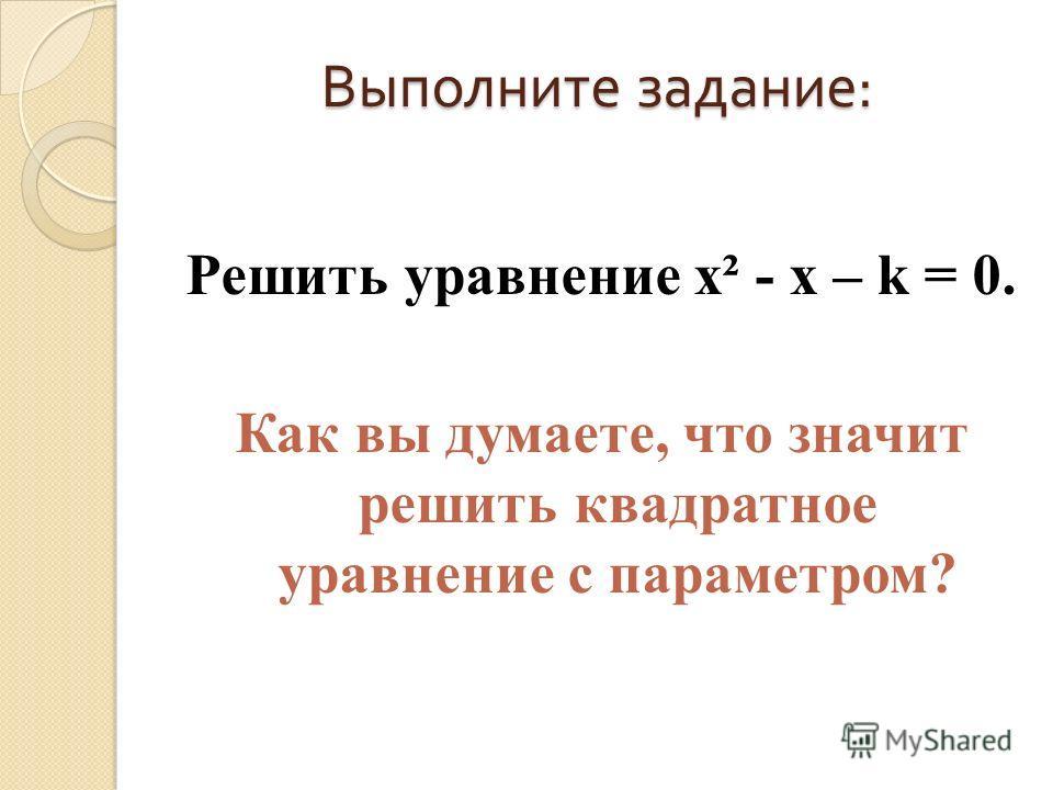 Выполните задание : Решить уравнение х² - х – k = 0. Как вы думаете, что значит решить квадратное уравнение с параметром?