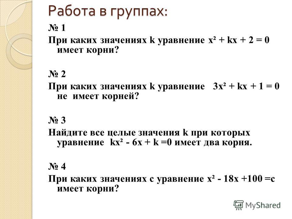 Работа в группах : 1 При каких значениях k уравнение х² + kx + 2 = 0 имеет корни? 2 При каких значениях k уравнение 3х² + kx + 1 = 0 не имеет корней? 3 Найдите все целые значения k при которых уравнение kx² - 6x + k =0 имеет два корня. 4 При каких зн