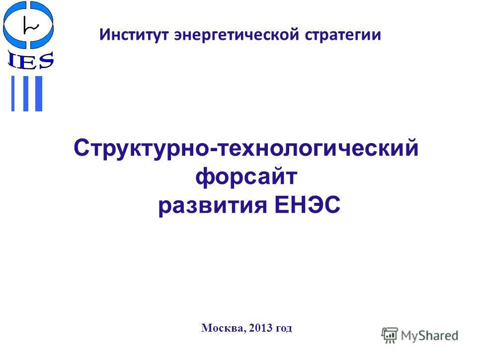 Институт энергетической стратегии Москва, 2013 год Структурно-технологический форсайт развития ЕНЭС