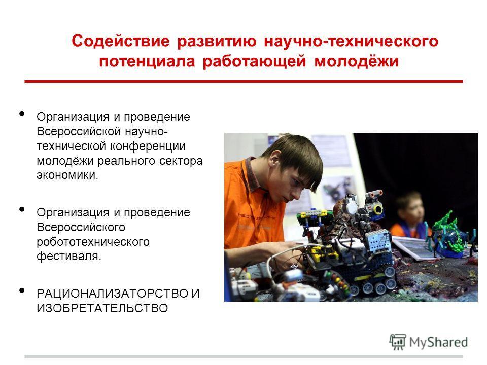 Содействие развитию научно-технического потенциала работающей молодёжи Организация и проведение Всероссийской научно- технической конференции молодёжи реального сектора экономики. Организация и проведение Всероссийского робототехнического фестиваля.