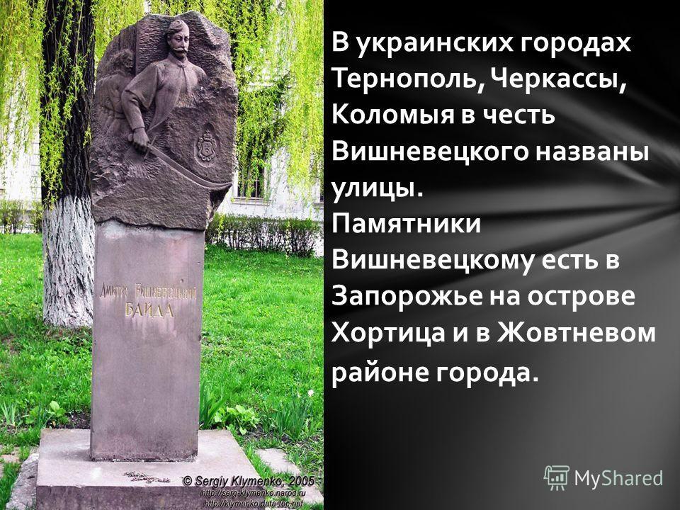 В украинских городах Тернополь, Черкассы, Коломыя в честь Вишневецкого названы улицы. Памятники Вишневецкому есть в Запорожье на острове Хортица и в Жовтневом районе города.