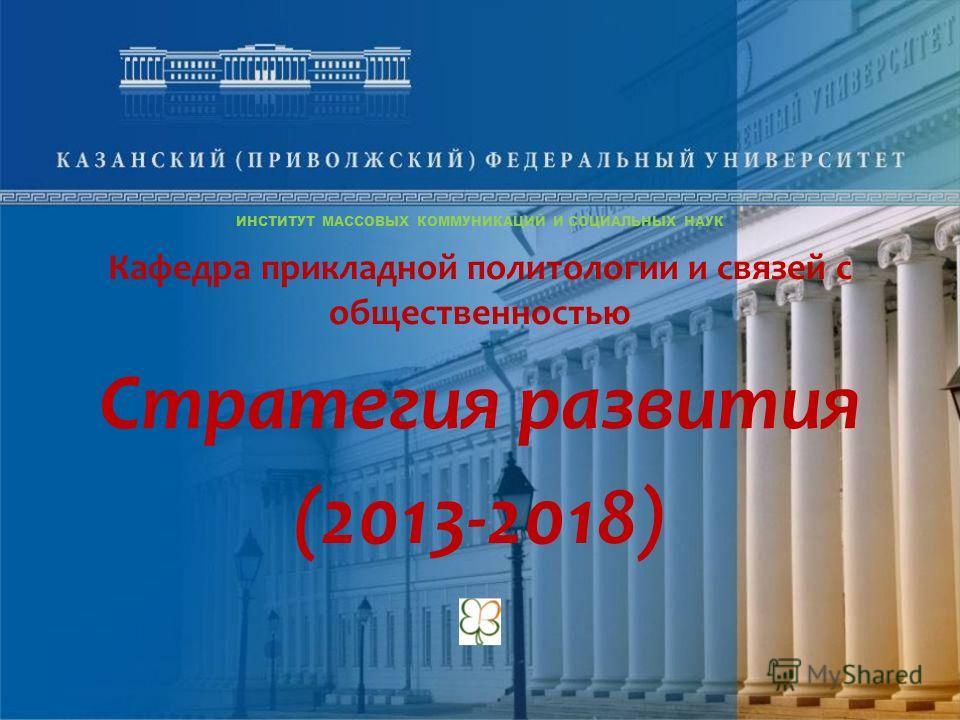 ИНСТИТУТ МАССОВЫХ КОММУНИКАЦИЙ И СОЦИАЛЬНЫХ НАУК Кафедра прикладной политологии и связей с общественностью Стратегия развития (2013-2018)