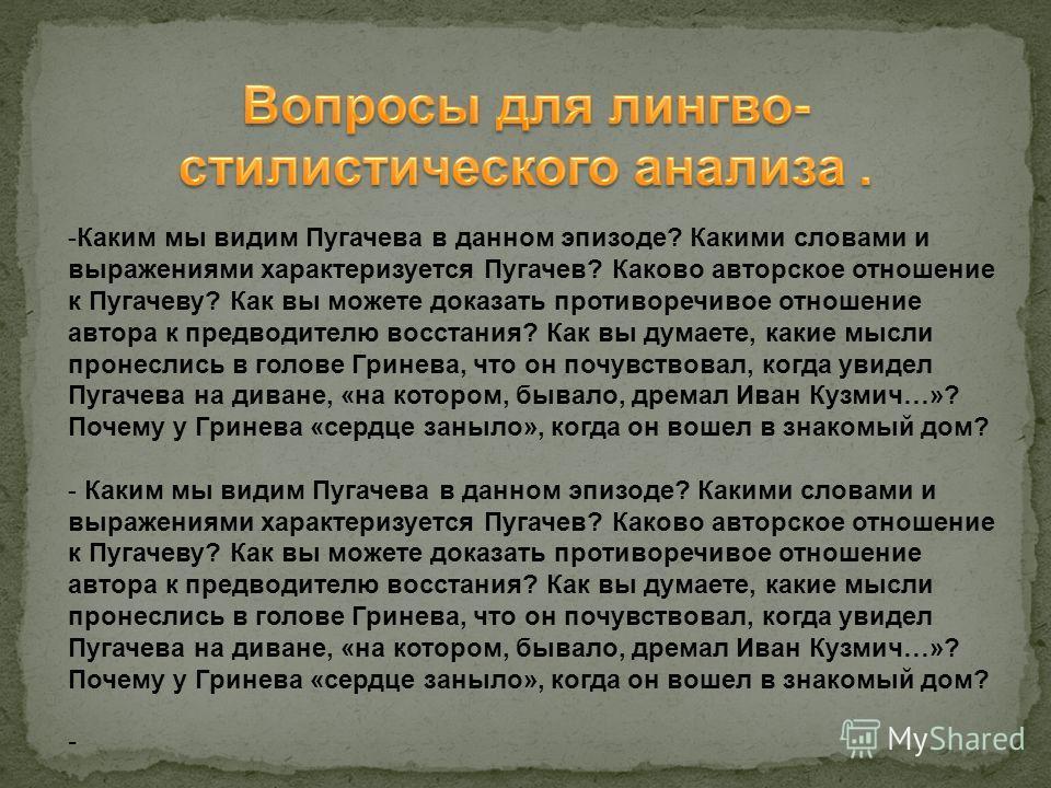 -Каким мы видим Пугачева в данном эпизоде? Какими словами и выражениями характеризуется Пугачев? Каково авторское отношение к Пугачеву? Как вы можете доказать противоречивое отношение автора к предводителю восстания? Как вы думаете, какие мысли проне