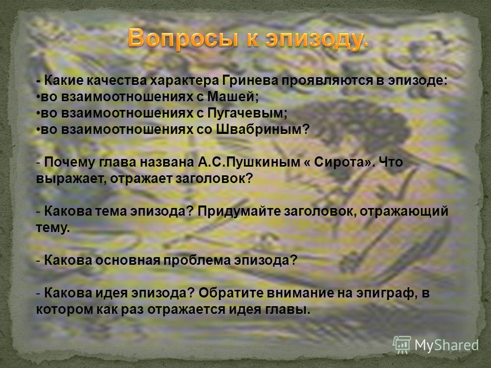 - Какие качества характера Гринева проявляются в эпизоде: во взаимоотношениях с Машей; во взаимоотношениях с Пугачевым; во взаимоотношениях со Швабриным? - Почему глава названа А.С.Пушкиным « Сирота». Что выражает, отражает заголовок? - Какова тема э