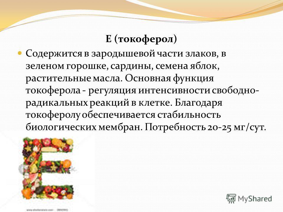 Е (токоферол) Содержится в зародышевой части злаков, в зеленом горошке, сардины, семена яблок, растительные масла. Основная функция токоферола - регуляция интенсивности свободно- радикальных реакций в клетке. Благодаря токоферолу обеспечивается стаби