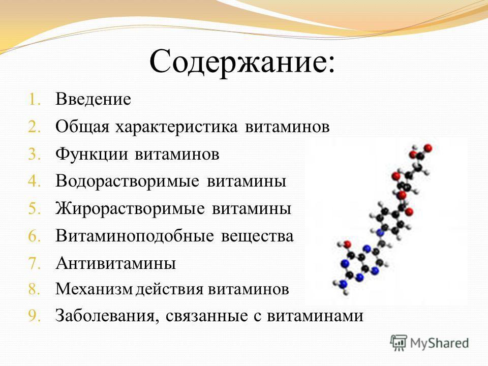 Содержание: 1. Введение 2. Общая характеристика витаминов 3. Функции витаминов 4. Водорастворимые витамины 5. Жирорастворимые витамины 6. Витаминоподобные вещества 7. Антивитамины 8. Механизм действия витаминов 9. Заболевания, связанные с витаминами