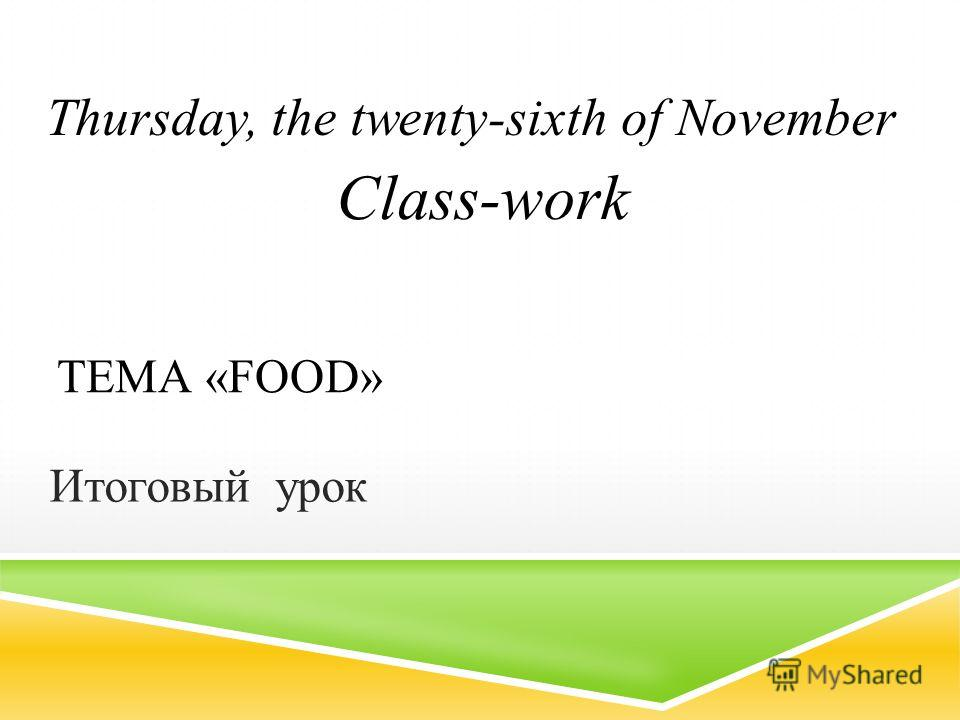 ТЕМА «FOOD» Итоговый урок Thursday, the twenty-sixth of November Class-work
