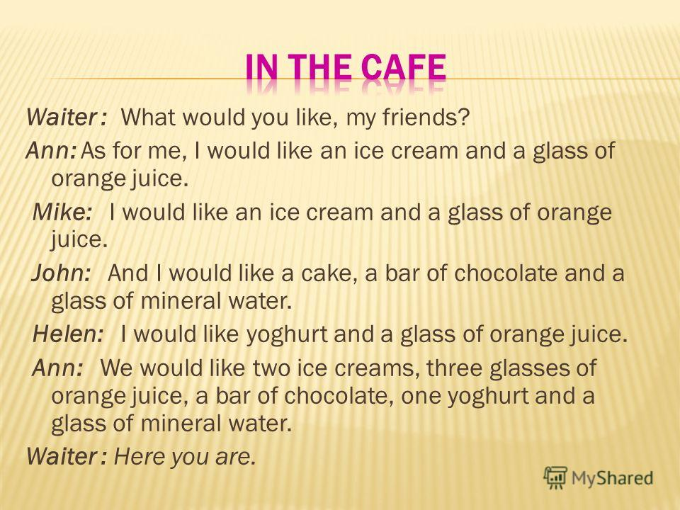 Waiter : What would you like, my friends? Ann: As for me, I would like an ice cream and a glass of orange juice. Mike: I would like an ice cream and a glass of orange juice. John: And I would like a cake, a bar of chocolate and a glass of mineral wat
