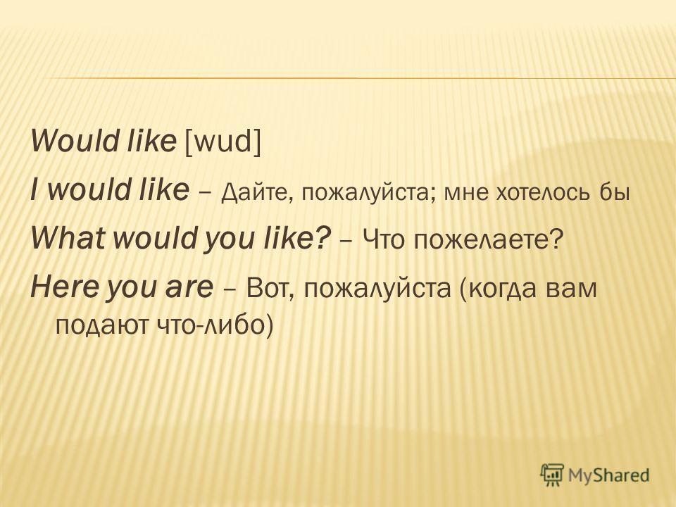 Would like [wud] I would like – Дайте, пожалуйста; мне хотелось бы What would you like? – Что пожелаете? Here you are – Вот, пожалуйста (когда вам подают что-либо)