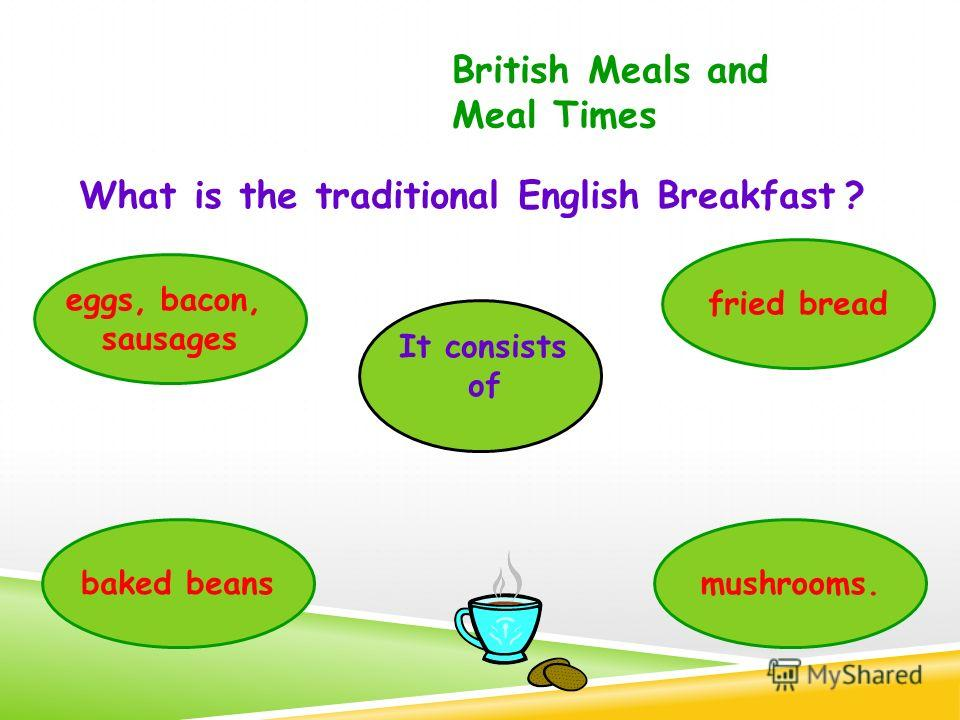 What is the traditional English Breakfast ? British Meals and Meal Times eggs, bacon, sausages baked beans fried bread mushrooms. It consists of