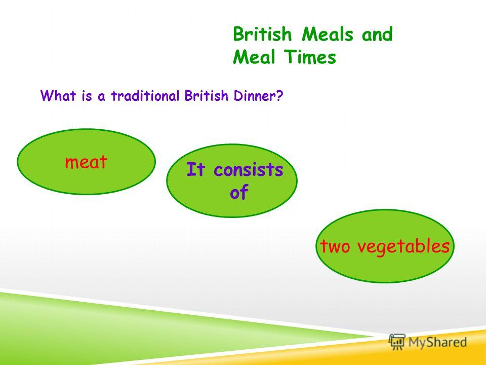 What is a traditional British Dinner? British Meals and Meal Times It consists of meat two vegetables