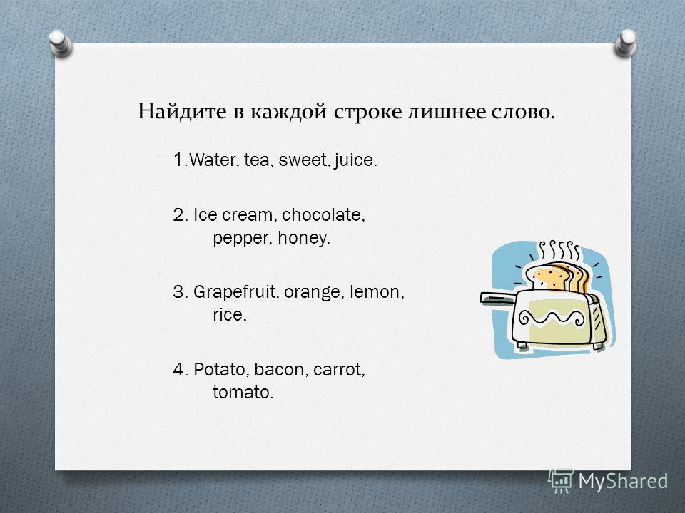 Найдите в каждой строке лишнее слово. 1.Water, tea, sweet, juice. 2. Ice cream, chocolate, pepper, honey. 3. Grapefruit, orange, lemon, rice. 4. Potato, bacon, carrot, tomato.