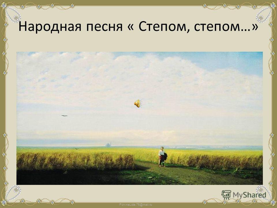 FokinaLida.75@mail.ru Народная песня « Степом, степом…»