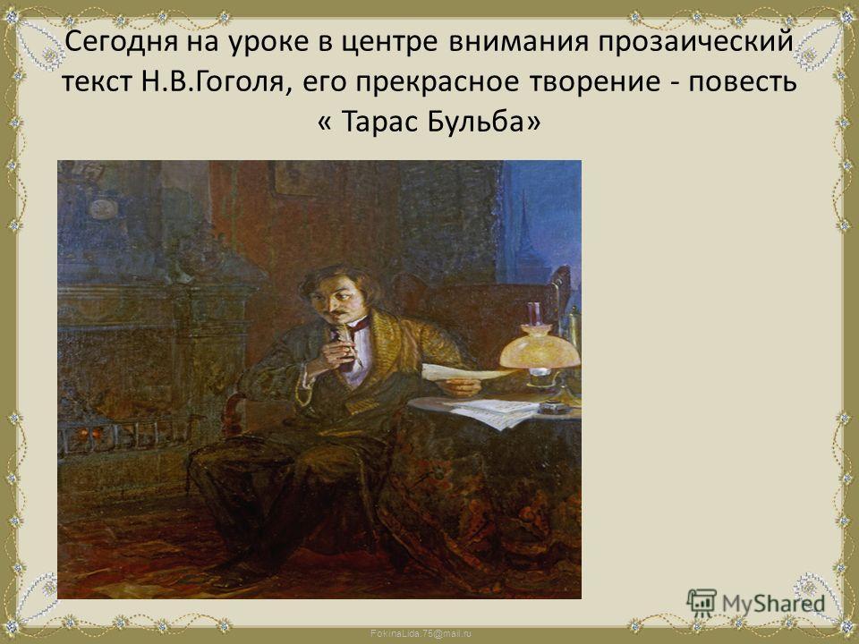 FokinaLida.75@mail.ru Сегодня на уроке в центре внимания прозаический текст Н.В.Гоголя, его прекрасное творение - повесть « Тарас Бульба»