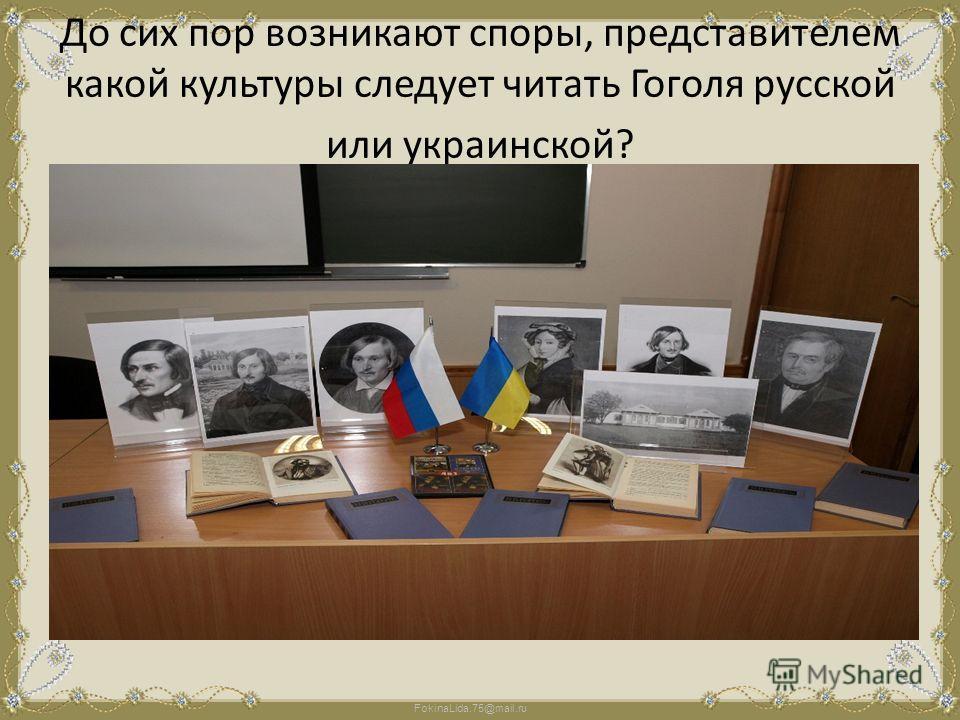 До сих пор возникают споры, представителем какой культуры следует читать Гоголя русской или украинской?