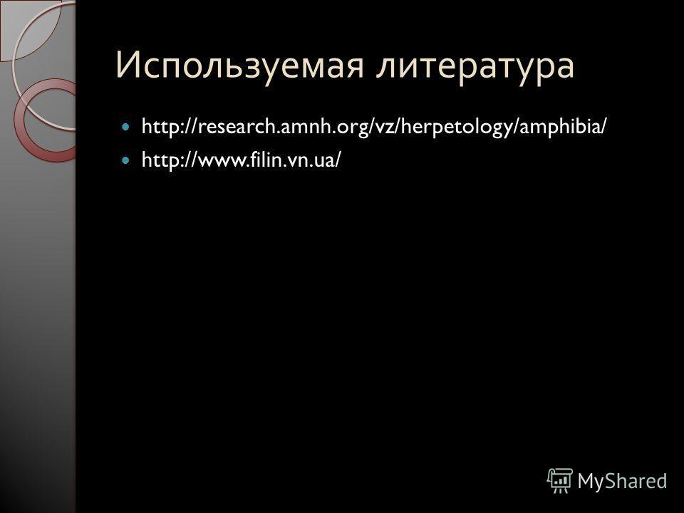 Используемая литература http://research.amnh.org/vz/herpetology/amphibia/ http://www.filin.vn.ua/