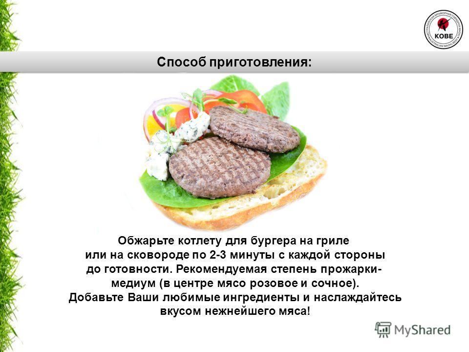 Обжарьте котлету для бургера на гриле или на сковороде по 2-3 минуты с каждой стороны до готовности. Рекомендуемая степень прожарки- медиум (в центре мясо розовое и сочное). Добавьте Ваши любимые ингредиенты и наслаждайтесь вкусом нежнейшего мяса! Сп