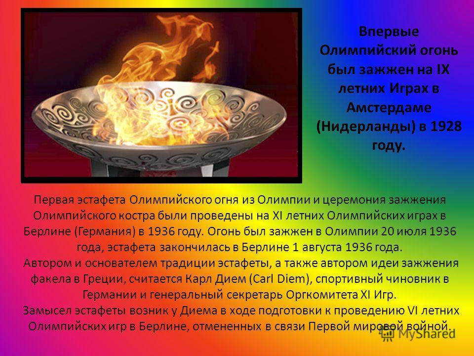 Впервые Олимпийский огонь был зажжен на IX летних Играх в Амстердаме (Нидерланды) в 1928 году. Первая эстафета Олимпийского огня из Олимпии и церемония зажжения Олимпийского костра были проведены на XI летних Олимпийских играх в Берлине (Германия) в