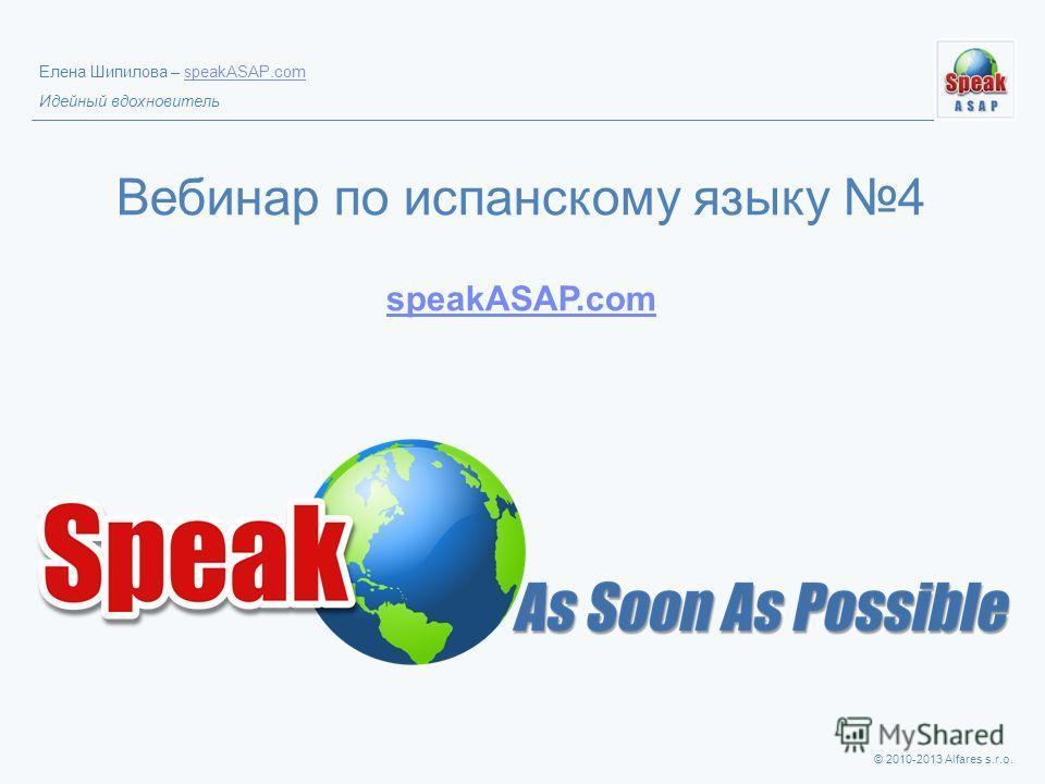 © 2010-2013 Alfares s.r.o. Елена Шипилова – speakASAP.comspeakASAP.com Идейный вдохновитель Вебинар по испанскому языку 4 speakASAP.com speakASAP.com