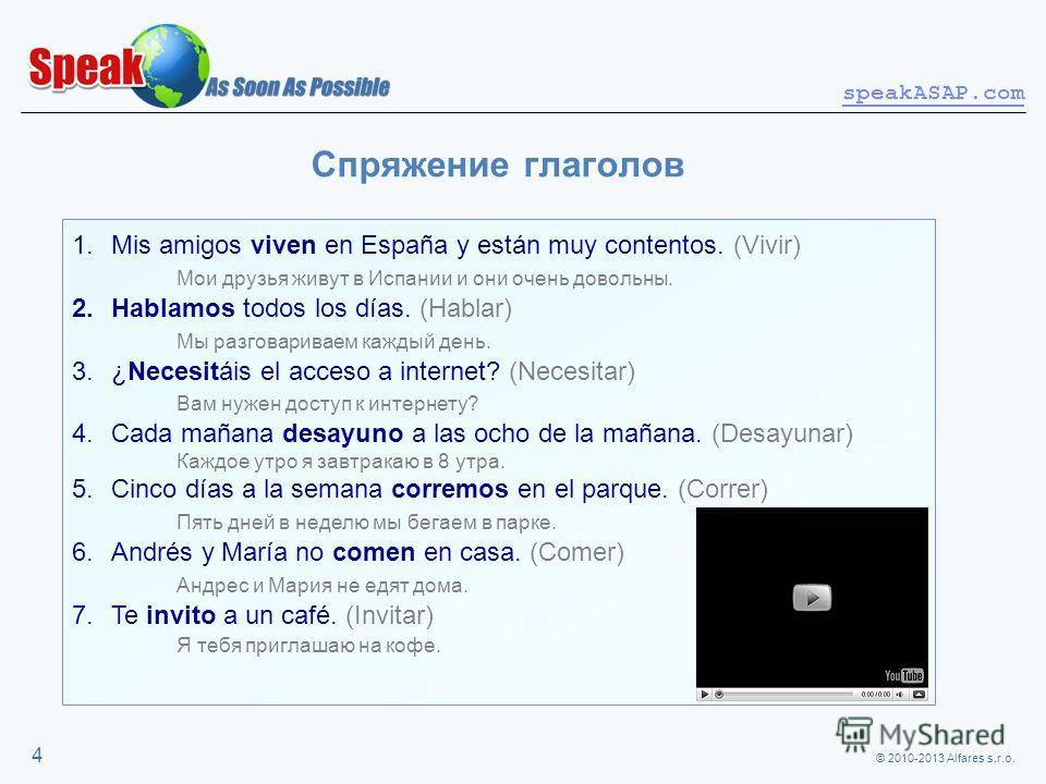 © 2010-2013 Alfares s.r.o. speakASAP.com 4 Спряжение глаголов 1.Mis amigos viven en España y están muy contentos. (Vivir) Мои друзья живут в Испании и они очень довольны. 2.Hablamos todos los días. (Hablar) Мы разговариваем каждый день. 3.¿Necesitáis