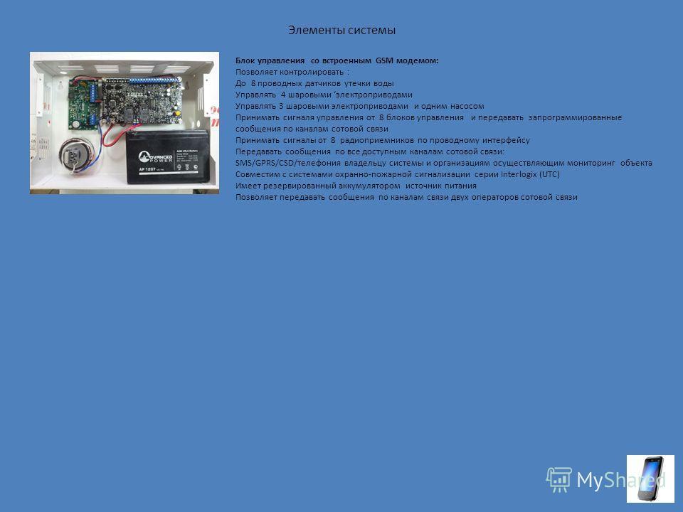 Элементы системы Блок управления со встроенным GSM модемом: Позволяет контролировать : До 8 проводных датчиков утечки воды Управлять 4 шаровыми электроприводами Управлять 3 шаровыми электроприводами и одним насосом Принимать сигналя управления от 8 б