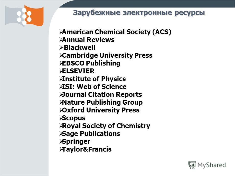 Зарубежные электронные ресурсы American Chemical Society (ACS) Annual Reviews Blackwell Cambridge University Press EBSCO Publishing ELSEVIER Institute of Physics ISI: Web of Science Journal Citation Reports Nature Publishing Group Oxford University P