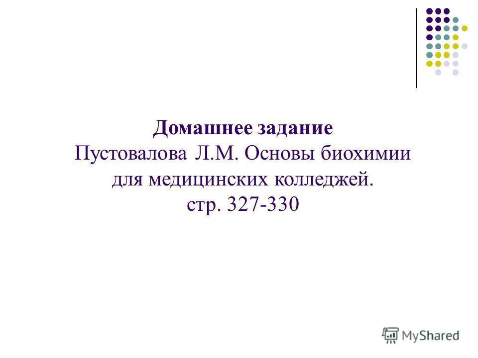 Домашнее задание Пустовалова Л.М. Основы биохимии для медицинских колледжей. стр. 327-330
