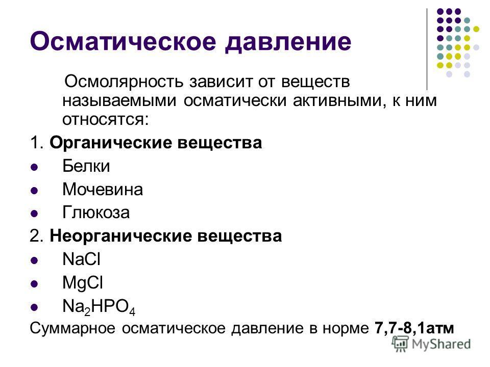 Осмолярность зависит от веществ называемыми осматически активными, к ним относятся: 1. Органические вещества Белки Мочевина Глюкоза 2. Неорганические вещества NaCl MgCl Na 2 HPO 4 Суммарное осматическое давление в норме 7,7-8,1атм Осматическое давлен