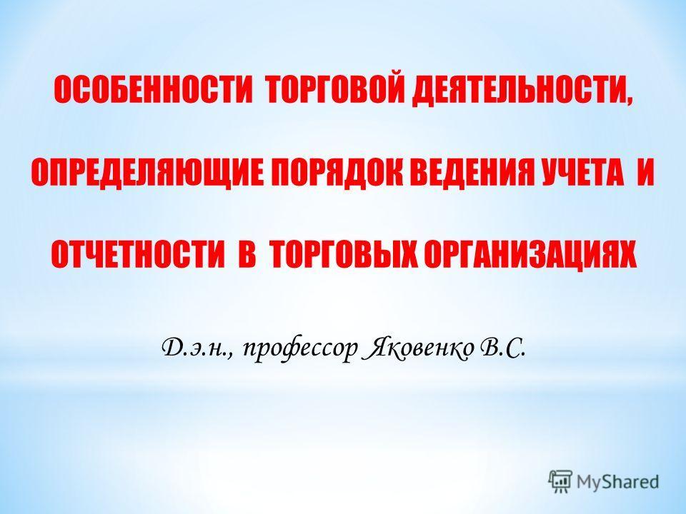 ОСОБЕННОСТИ ТОРГОВОЙ ДЕЯТЕЛЬНОСТИ, ОПРЕДЕЛЯЮЩИЕ ПОРЯДОК ВЕДЕНИЯ УЧЕТА И ОТЧЕТНОСТИ В ТОРГОВЫХ ОРГАНИЗАЦИЯХ Д.э.н., профессор Яковенко В.С.