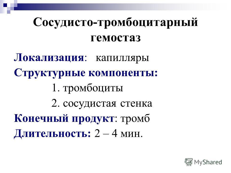 Сосудисто-тромбоцитарный гемостаз Локализация: капилляры Структурные компоненты: 1. тромбоциты 2. сосудистая стенка Конечный продукт: тромб Длительность: 2 – 4 мин.