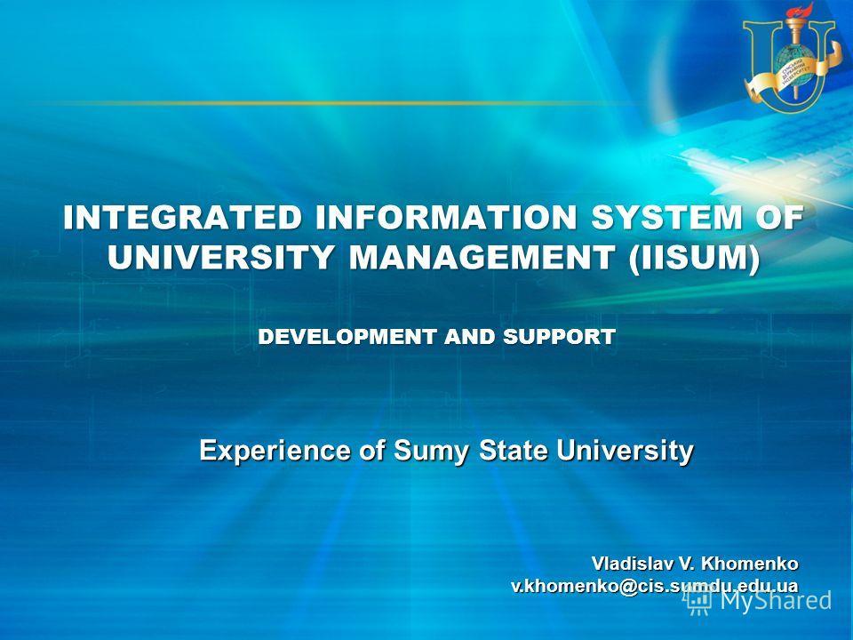 INTEGRATED INFORMATION SYSTEM OF UNIVERSITY MANAGEMENT (IISUM) Experience of Sumy State University Vladislav V. Khomenko v.khomenko@cis.sumdu.edu.ua DEVELOPMENT AND SUPPORT