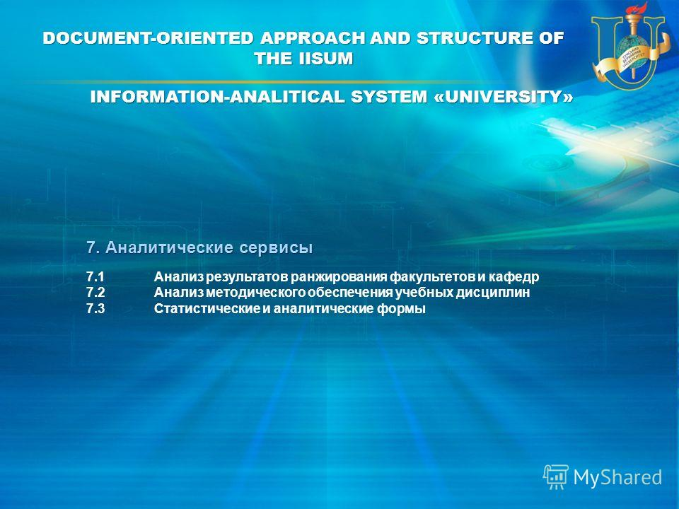 7. Аналитические сервисы 7.1Анализ результатов ранжирования факультетов и кафедр 7.2Анализ методического обеспечения учебных дисциплин 7.3Статистические и аналитические формы INFORMATION-ANALITICAL SYSTEM «UNIVERSITY» DOCUMENT-ORIENTED APPROACH AND S