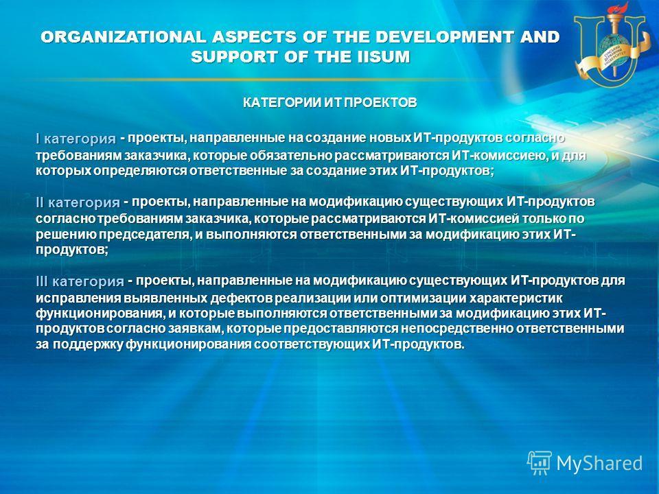 ORGANIZATIONAL ASPECTS OF THE DEVELOPMENT AND SUPPORT OF THE IISUM I категория - проекты, направленные на создание новых ИТ-продуктов согласно требованиям заказчика, которые обязательно рассматриваются ИТ-комиссиею, и для которых определяются ответст