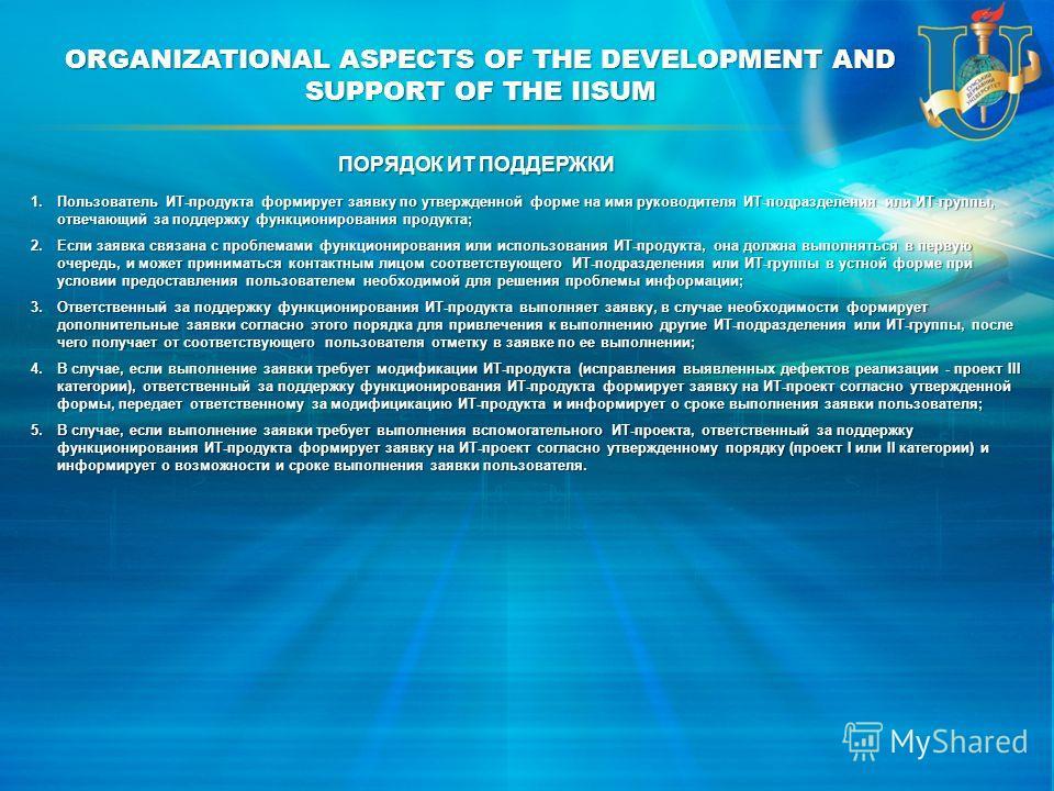 ORGANIZATIONAL ASPECTS OF THE DEVELOPMENT AND SUPPORT OF THE IISUM 1.Пользователь ИТ-продукта формирует заявку по утвержденной форме на имя руководителя ИТ-подразделения или ИТ-группы, отвечающий за поддержку функционирования продукта; 2.Если заявка