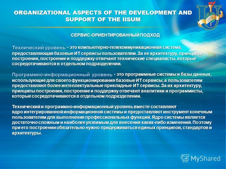 ORGANIZATIONAL ASPECTS OF THE DEVELOPMENT AND SUPPORT OF THE IISUM Технический уровень - это компьютерно-телекоммуникационная система, предоставляющая базовые ИТ сервисы пользователям. За ее архитектуру, принципы построения, построение и поддержку от
