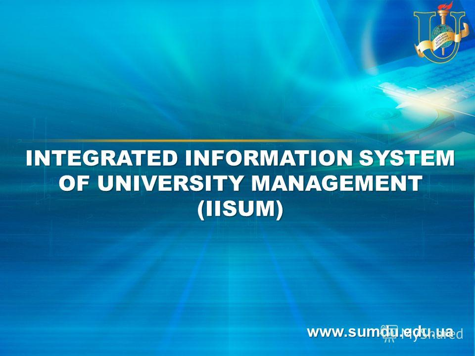 www.sumdu.edu.ua INTEGRATED INFORMATION SYSTEM OF UNIVERSITY MANAGEMENT (IISUM)
