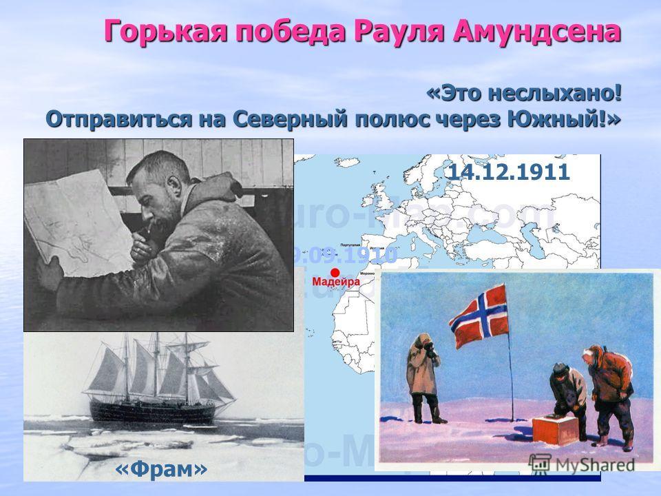 Горькая победа Рауля Амундсена «Это неслыхано! Отправиться на Северный полюс через Южный!» 09.09.1910 14.12.1911 «Фрам»