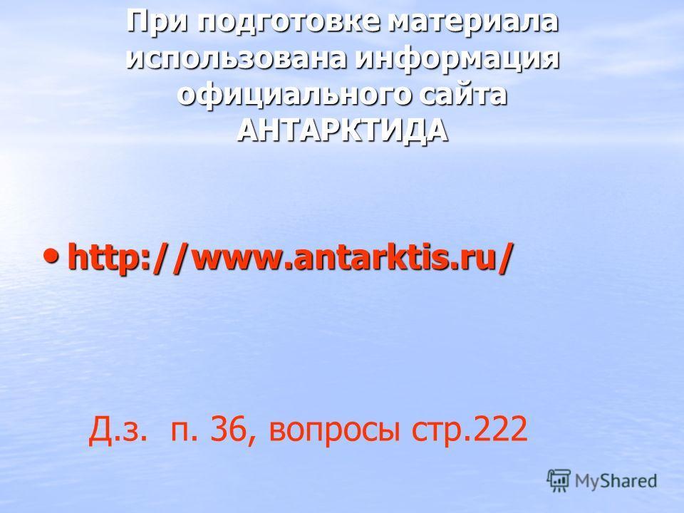 При подготовке материала использована информация официального сайта АНТАРКТИДА http://www.antarktis.ru/ http://www.antarktis.ru/ Д.з. п. 36, вопросы стр.222