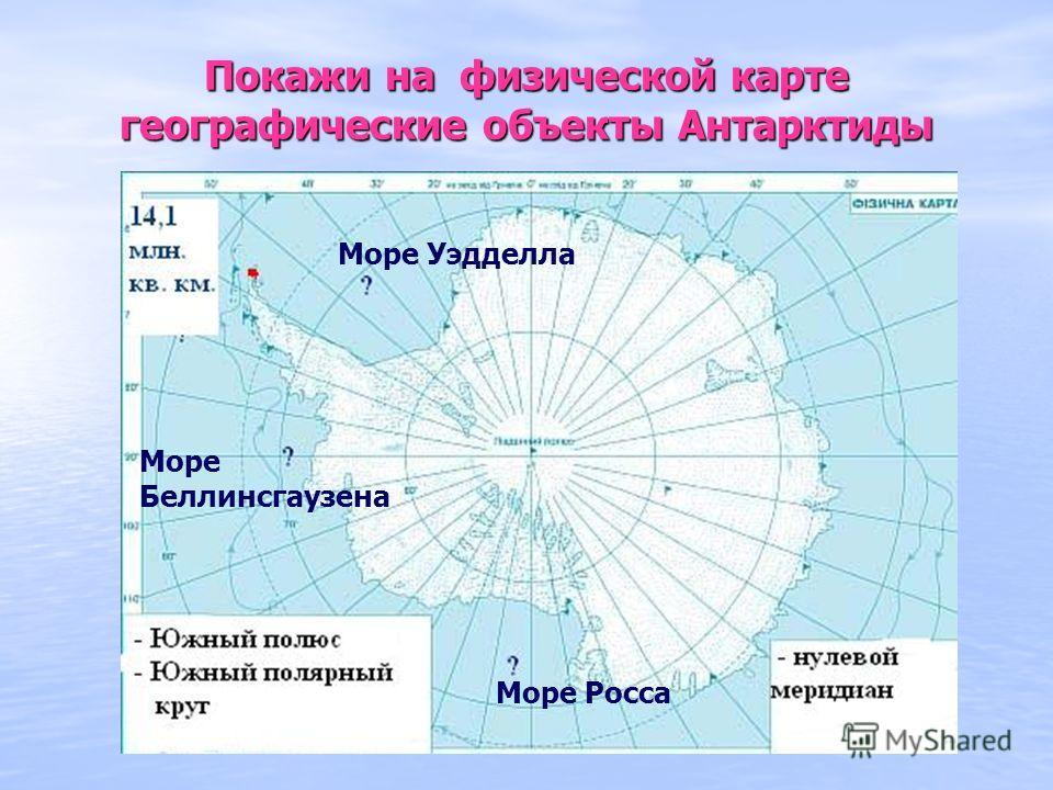 Покажи на физической карте географические объекты Антарктиды Море Уэдделла Море Беллинсгаузена Море Росса