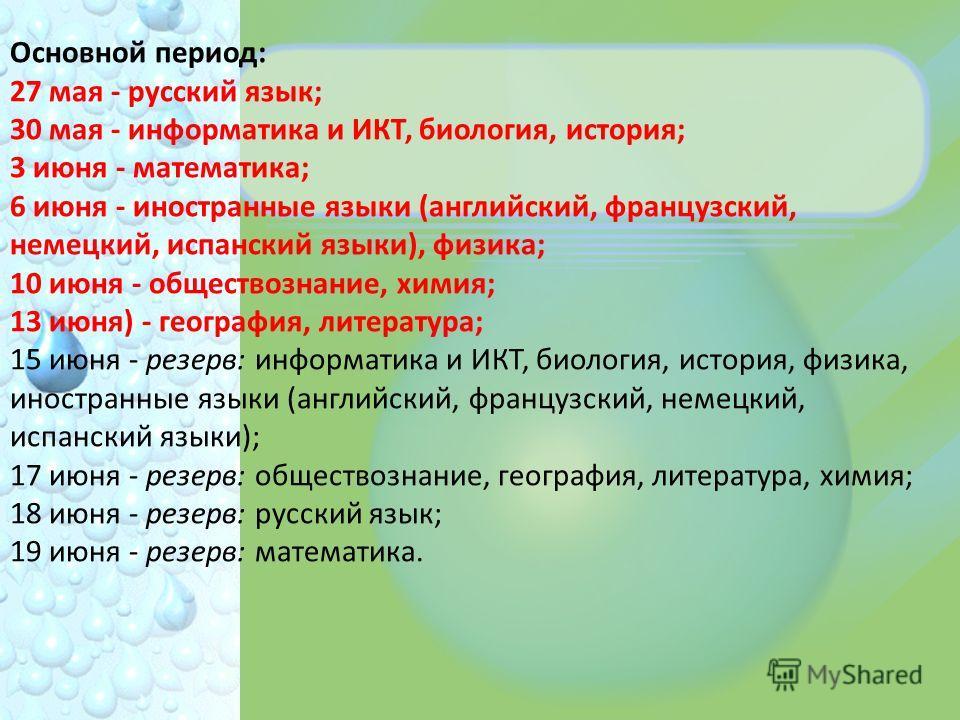 Основной период: 27 мая - русский язык; 30 мая - информатика и ИКТ, биология, история; 3 июня - математика; 6 июня - иностранные языки (английский, французский, немецкий, испанский языки), физика; 10 июня - обществознание, химия; 13 июня) - география