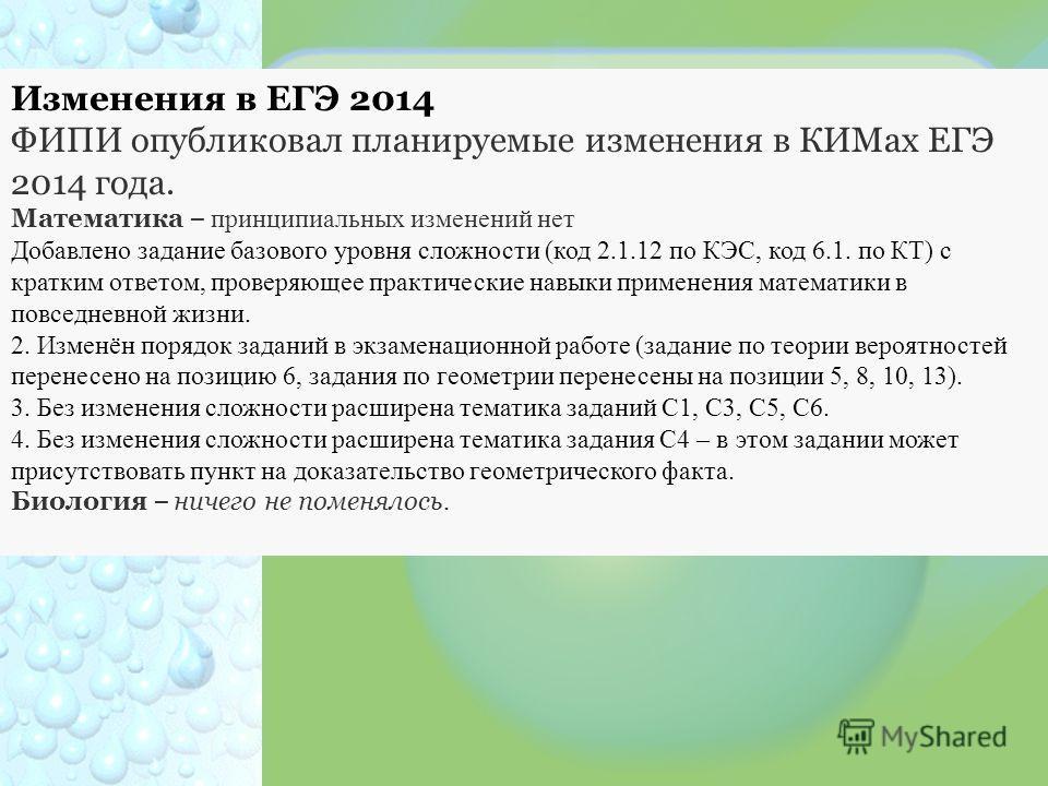 Изменения в ЕГЭ 2014 ФИПИ опубликовал планируемые изменения в КИМах ЕГЭ 2014 года. Математика – принципиальных изменений нет Добавлено задание базового уровня сложности (код 2.1.12 по КЭС, код 6.1. по КТ) с кратким ответом, проверяющее практические н