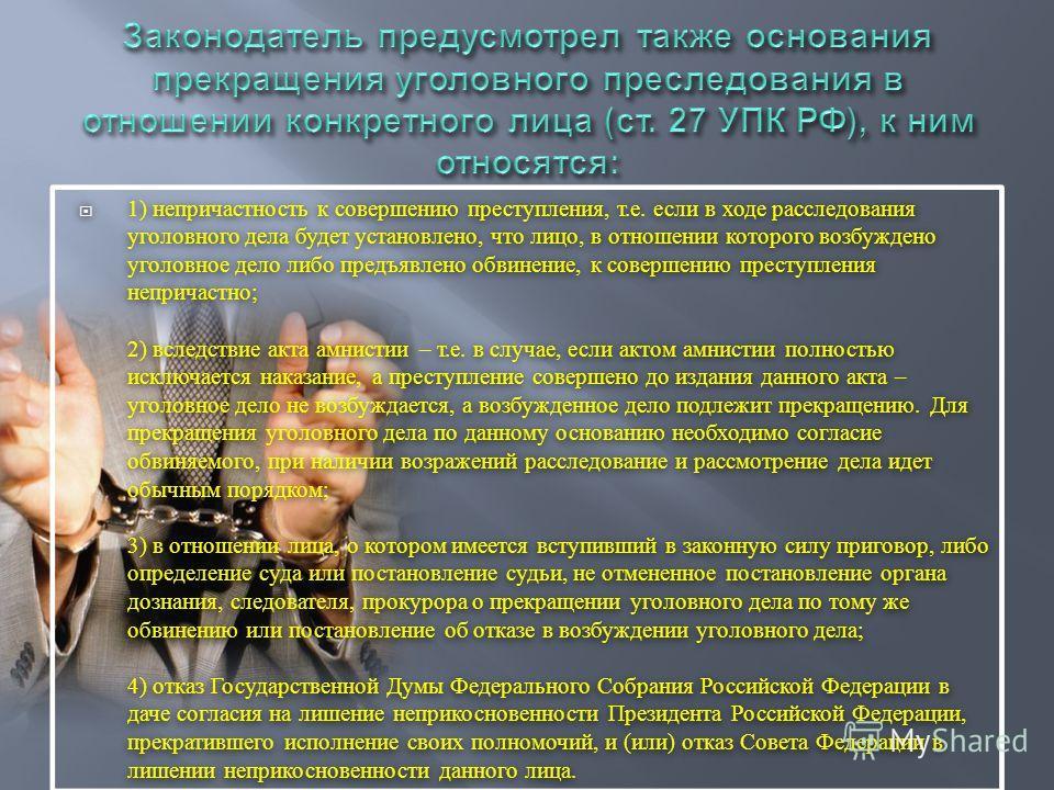 В соответствии с требованиями ст. 254 УПК РФ суд в судебном заседании прекращает уголовное дело и ( или ) уголовное преследование : в случаях, если во время судебного разбирательства будут установлены обстоятельства, указанные в п. 36 ч. 1 и ч. 2 ст.