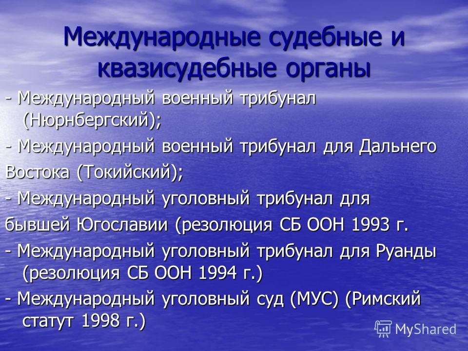 Международные судебные и квазисудебные органы - Международный военный трибунал (Нюрнбергский); - Международный военный трибунал для Дальнего Востока (Токийский); - Международный уголовный трибунал для бывшей Югославии (резолюция СБ ООН 1993 г. - Межд