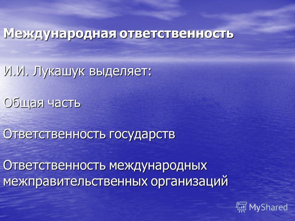 Международная ответственность И.И. Лукашук выделяет: Общая часть Ответственность государств Ответственность международных межправительственных организаций