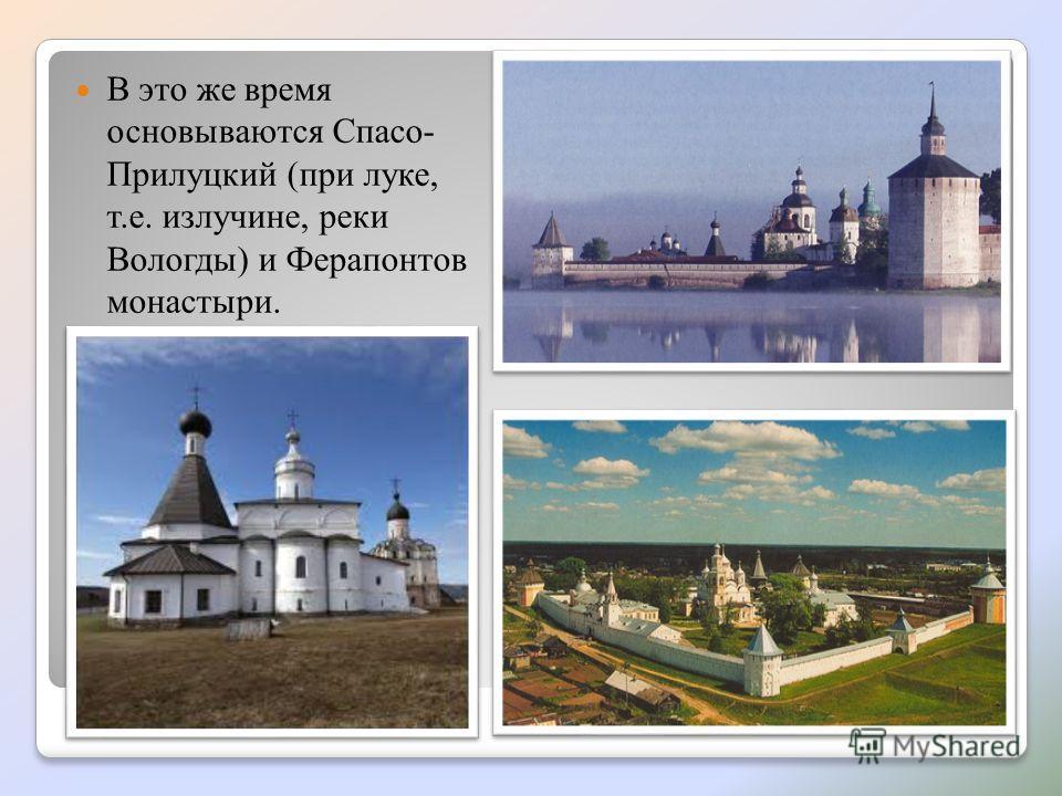 В это же время основываются Спасо- Прилуцкий (при луке, т.е. излучине, реки Вологды) и Ферапонтов монастыри.