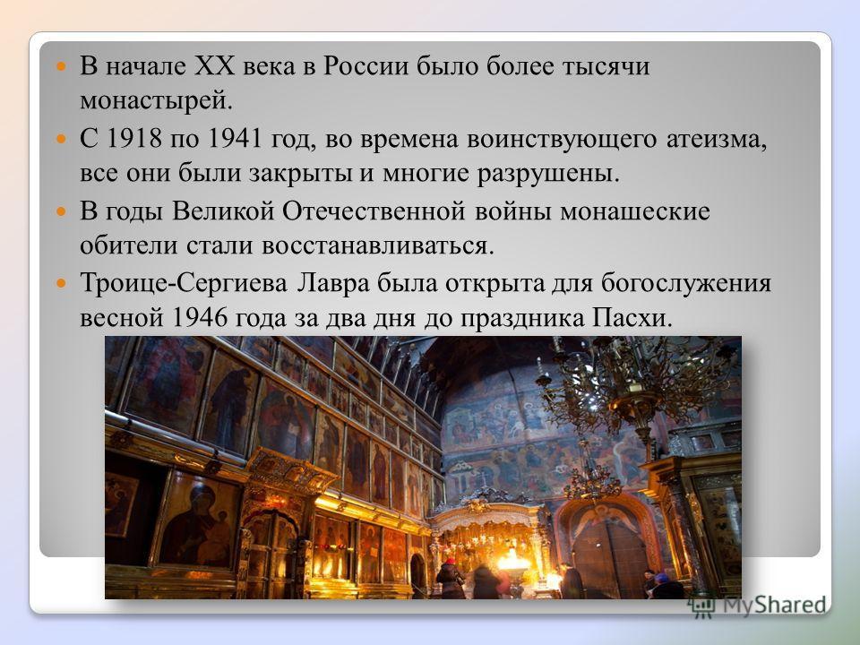 В начале XX века в России было более тысячи монастырей. С 1918 по 1941 год, во времена воинствующего атеизма, все они были закрыты и многие разрушены. В годы Великой Отечественной войны монашеские обители стали восстанавливаться. Троице-Сергиева Лавр