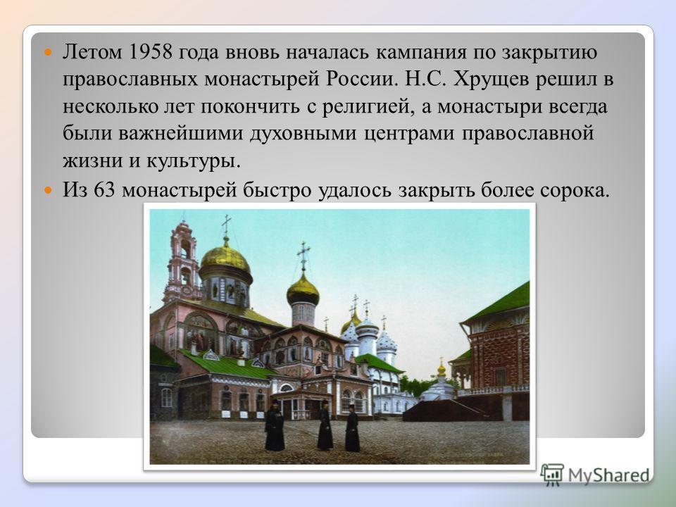 Летом 1958 года вновь началась кампания по закрытию православных монастырей России. Н.С. Хрущев решил в несколько лет покончить с религией, а монастыри всегда были важнейшими духовными центрами православной жизни и культуры. Из 63 монастырей быстро у