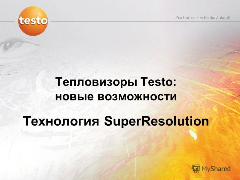Zeichen setzen für die Zukunft Тепловизоры Testo: новые возможности Технология SuperResolution