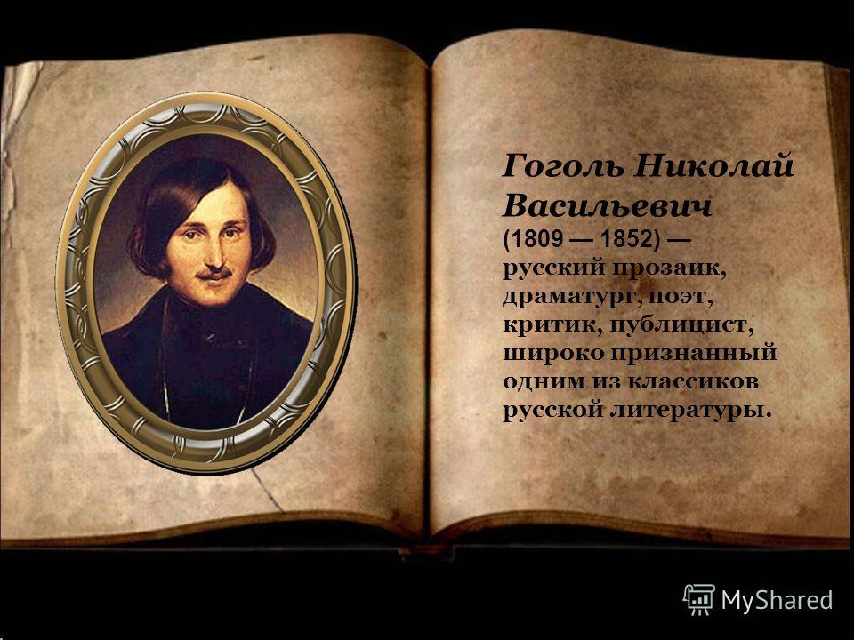 Гоголь Николай Васильевич (1809 1852) русский прозаик, драматург, поэт, критик, публицист, широко признанный одним из классиков русской литературы.